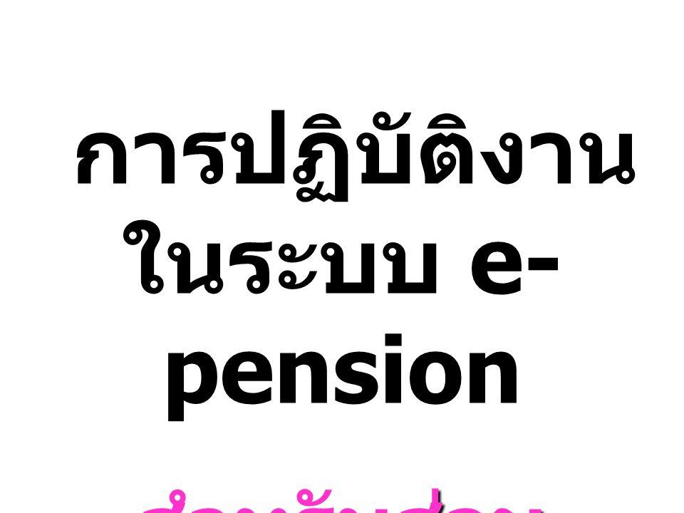 การปฏิบัติงาน ในระบบ e- pension การปฏิบัติงาน ในระบบ e- pension สำหรับส่วน ราชการผู้เบิก