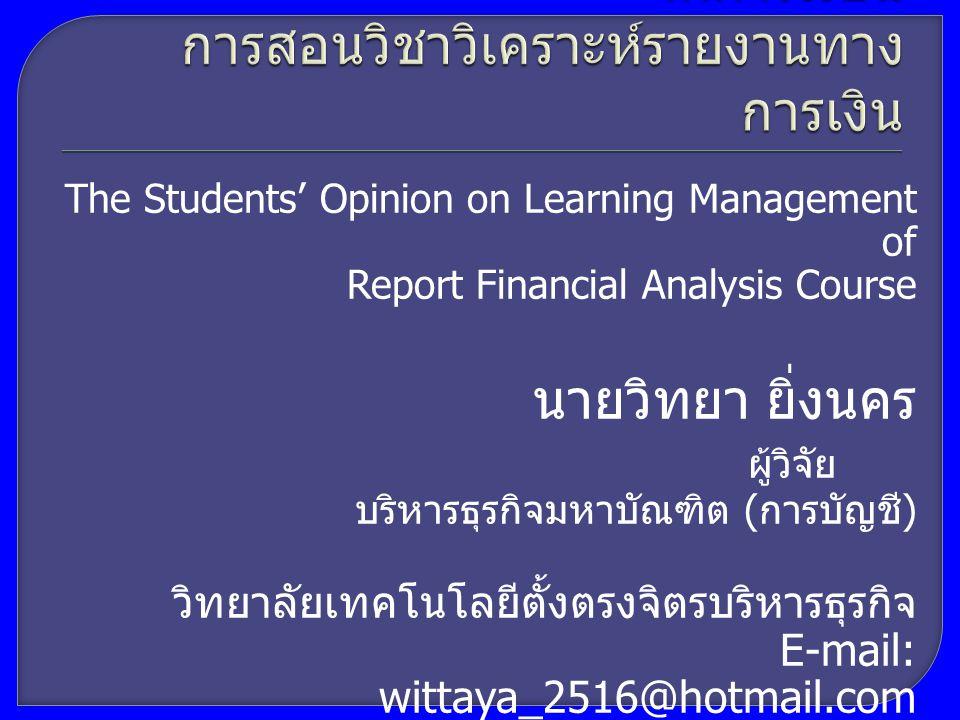 The Students' Opinion on Learning Management of Report Financial Analysis Course นายวิทยา ยิ่งนคร ผู้วิจัย บริหารธุรกิจมหาบัณฑิต ( การบัญชี ) วิทยาลัยเทคโนโลยีตั้งตรงจิตรบริหารธุรกิจ E-mail: wittaya_2516@hotmail.com