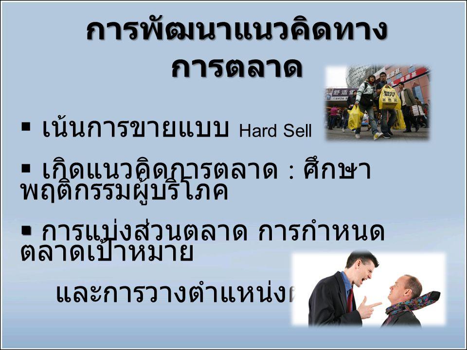 การพัฒนาแนวคิดทาง การตลาด  เน้นการขายแบบ Hard Sell  เกิดแนวคิดการตลาด : ศึกษา พฤติกรรมผู้บริโภค   การแบ่งส่วนตลาด การกำหนด ตลาดเป้าหมาย และการวางต