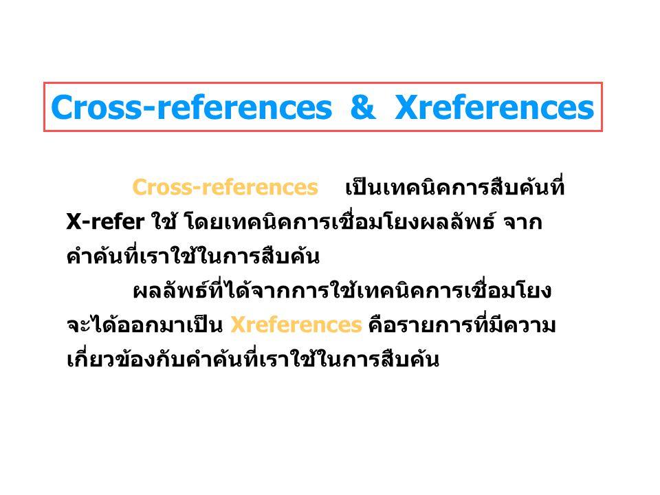 Cross-references & Xreferences Cross-references เป็นเทคนิคการสืบค้นที่ X-refer ใช้ โดยเทคนิคการเชื่อมโยงผลลัพธ์ จาก คำค้นที่เราใช้ในการสืบค้น ผลลัพธ์ที่ได้จากการใช้เทคนิคการเชื่อมโยง จะได้ออกมาเป็น Xreferences คือรายการที่มีความ เกี่ยวข้องกับคำค้นที่เราใช้ในการสืบค้น