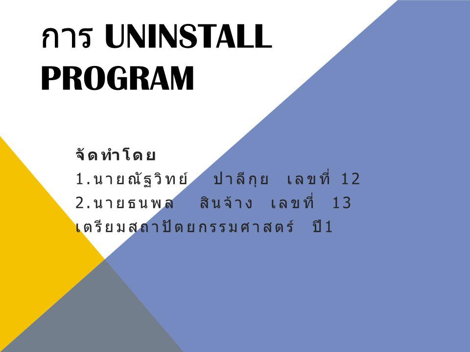 การ UNINSTALL PROGRAM จัดทำโดย 1. นายณัฐวิทย์ ปาลีกุย เลขที่ 12 2. นายธนพล สินจ้าง เลขที่ 13 เตรียมสถาปัตยกรรมศาสตร์ ปี 1