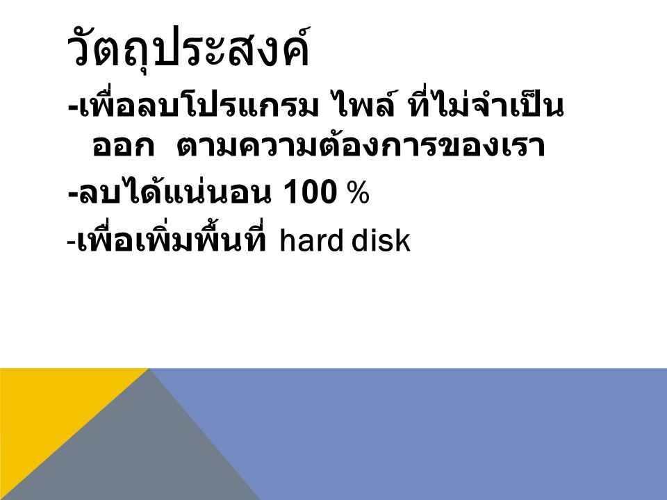 วัตถุประสงค์ - เพื่อลบโปรแกรม ไพล์ ที่ไม่จำเป็น ออก ตามความต้องการของเรา - ลบได้แน่นอน 100 % - เพื่อเพิ่มพื้นที่ hard disk