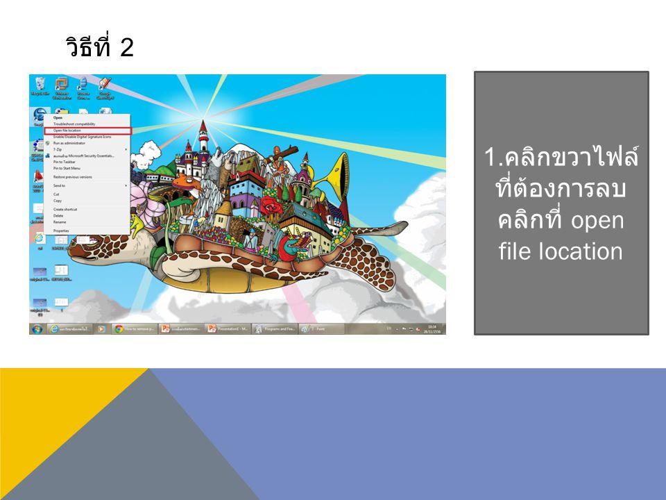 วิธีที่ 2 1. คลิกขวาไฟล์ ที่ต้องการลบ คลิกที่ open file location