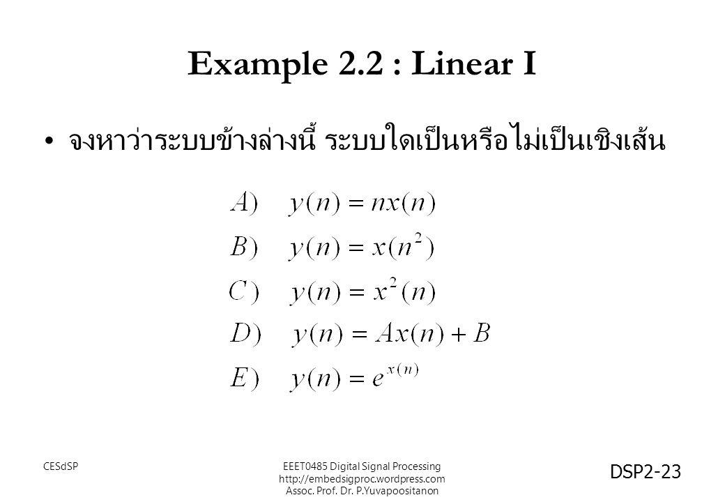 DSP2-23 Example 2.2 : Linear I จงหาว่าระบบข้างล่างนี้ ระบบใดเป็นหรือไม่เป็นเชิงเส้น EEET0485 Digital Signal Processing http://embedsigproc.wordpress.c