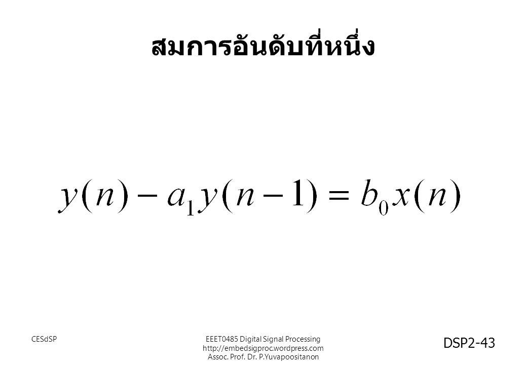 สมการอันดับที่หนึ่ง CESdSPEEET0485 Digital Signal Processing http://embedsigproc.wordpress.com Assoc. Prof. Dr. P.Yuvapoositanon DSP2-43