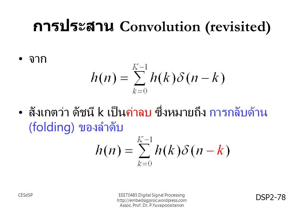 DSP2-78 การประสาน Convolution (revisited) จาก สังเกตว่า ดัชนี k เป็นค่าลบ ซึ่งหมายถึง การกลับด้าน (folding) ของลำดับ EEET0485 Digital Signal Processin