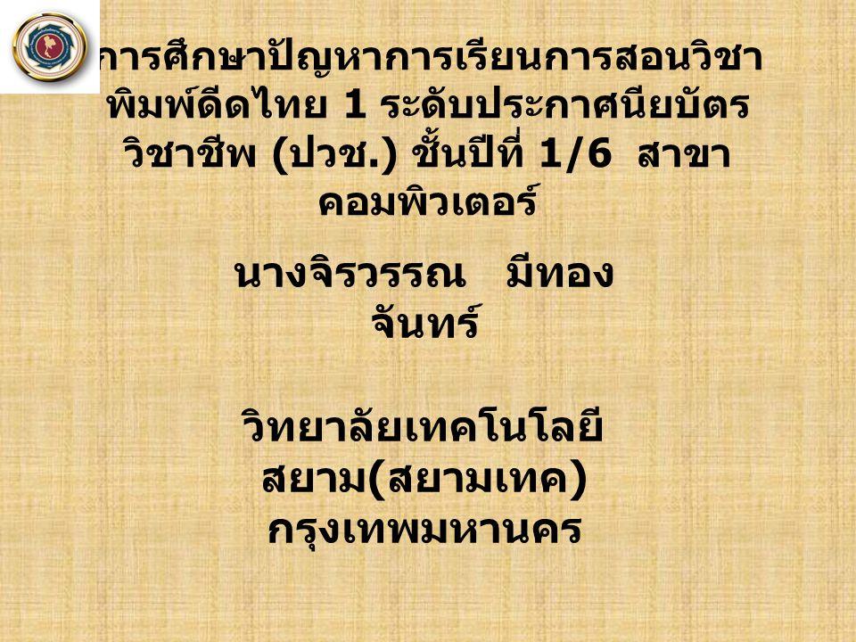 นางจิรวรรณ มีทอง จันทร์ วิทยาลัยเทคโนโลยี สยาม ( สยามเทค ) กรุงเทพมหานคร การศึกษาปัญหาการเรียนการสอนวิชา พิมพ์ดีดไทย 1 ระดับประกาศนียบัตร วิชาชีพ ( ปว