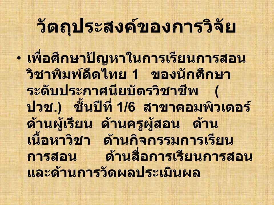 วัตถุประสงค์ของการวิจัย เพื่อศึกษาปัญหาในการเรียนการสอน วิชาพิมพ์ดีดไทย 1 ของนักศึกษา ระดับประกาศนียบัตรวิชาชีพ ( ปวช.) ชั้นปีที่ 1/6 สาขาคอมพิวเตอร์
