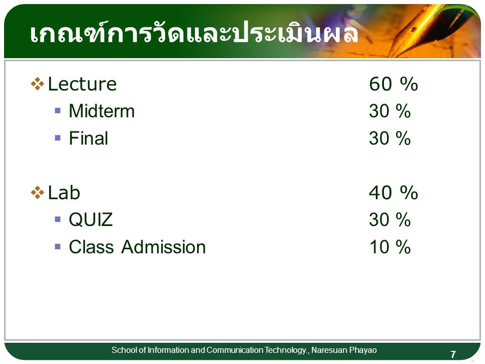 7 School of Information and Communication Technology., Naresuan Phayao เกณฑ์การวัดและประเมินผล  Lecture60 %  Midterm30 %  Final30 %  Lab40 %  QUIZ30 %  Class Admission10 %