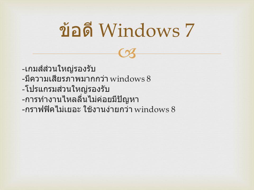  - เกมส์ส่วนใหญ่รองรับ - มีความเสียรภาพมากกว่า windows 8 - โปรแกรมส่วนใหญ่รองรับ - การทำงานไหลลื่นไม่ค่อยมีปัญหา - กราฟฟิคไม่เยอะ ใช้งานง่ายกว่า wind