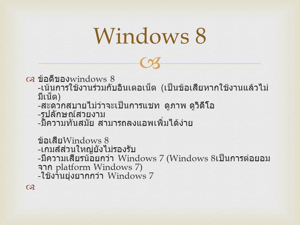   ข้อดีของ windows 8 - เน้นการใช้งานร่วมกับอินเตอเน็ต ( เป็นข้อเสียหากใช้งานแล้วไม่ มีเน็ต ) - สะดวกสบายไม่ว่าจะเป็นการแชท ดูภาพ ดูวิดีโอ - รูปลักษณ์สวยงาม - มีความทันสมัย สามารถลงแอพเพิ่มได้ง่าย ข้อเสีย Windows 8 - เกมส์ส่วนใหญ่ยังไม่รองรับ - มีความเสียรน้อยกว่า Windows 7 (Windows 8 เป็นการต่อยอม จาก platform Windows 7) - ใช้งานยุ่งยากกว่า Windows 7 Windows 8