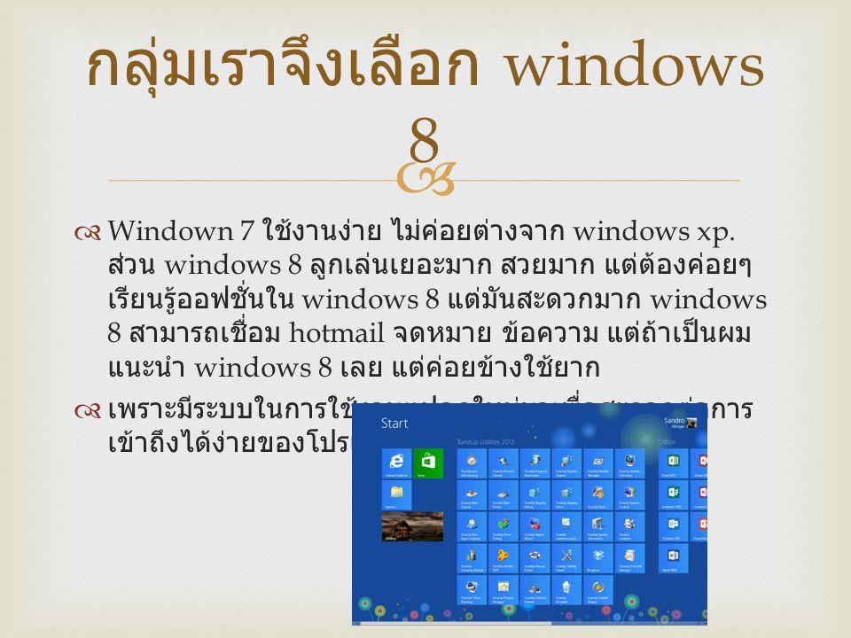   Windown 7 ใช้งานง่าย ไม่ค่อยต่างจาก windows xp. ส่วน windows 8 ลูกเล่นเยอะมาก สวยมาก แต่ต้องค่อยๆ เรียนรู้ออฟชั่นใน windows 8 แต่มันสะดวกมาก windo