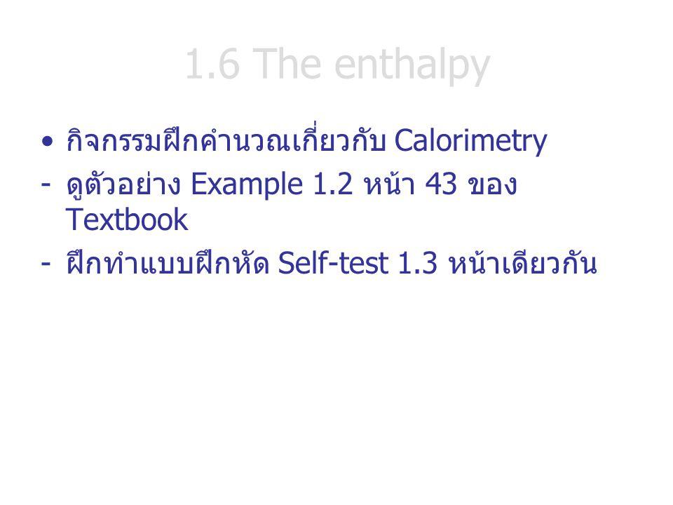 1.6 The enthalpy กิจกรรมฝึกคำนวณเกี่ยวกับ Calorimetry -ดูตัวอย่าง Example 1.2 หน้า 43 ของ Textbook -ฝึกทำแบบฝึกหัด Self-test 1.3 หน้าเดียวกัน