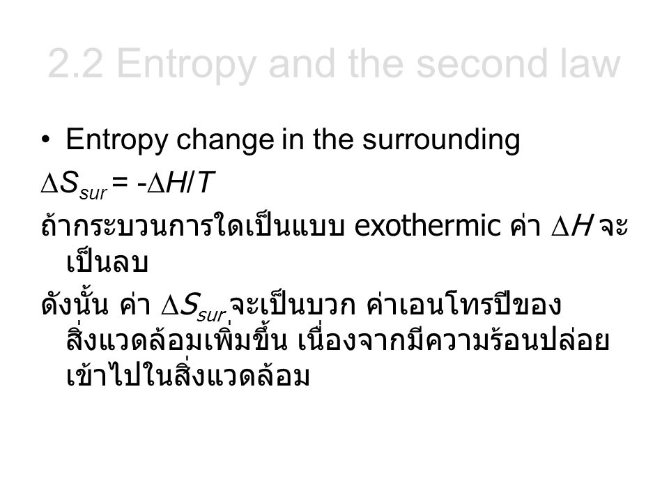 Entropy change in the surrounding  S sur = -  H/T ถ้ากระบวนการใดเป็นแบบ exothermic ค่า  H จะ เป็นลบ ดังนั้น ค่า  S sur จะเป็นบวก ค่าเอนโทรปีของ สิ