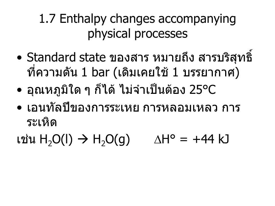 1.7 Enthalpy changes accompanying physical processes Standard state ของสาร หมายถึง สารบริสุทธิ์ ที่ความดัน 1 bar (เดิมเคยใช้ 1 บรรยากาศ) อุณหภูมิใด ๆ
