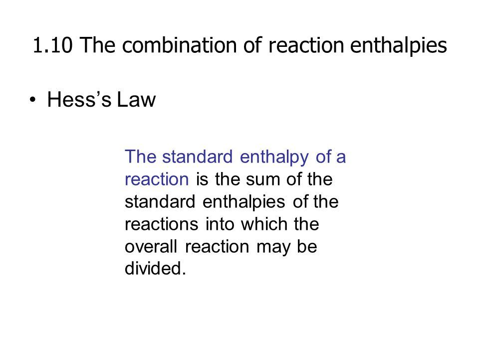 1.10 The combination of reaction enthalpies Hess's Law The standard enthalpy of a reaction is the sum of the standard enthalpies of the reactions into