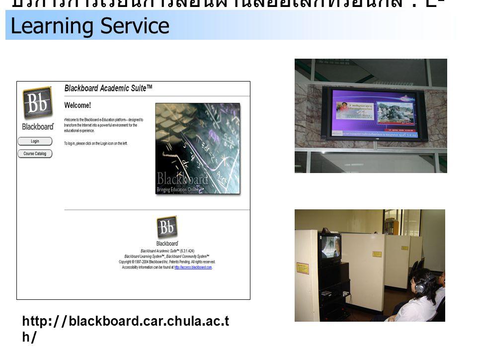 บริการการเรียนการสอนผ่านสื่ออิเล็กทรอนิกส์ : E- Learning Service http://blackboard.car.chula.ac.t h/