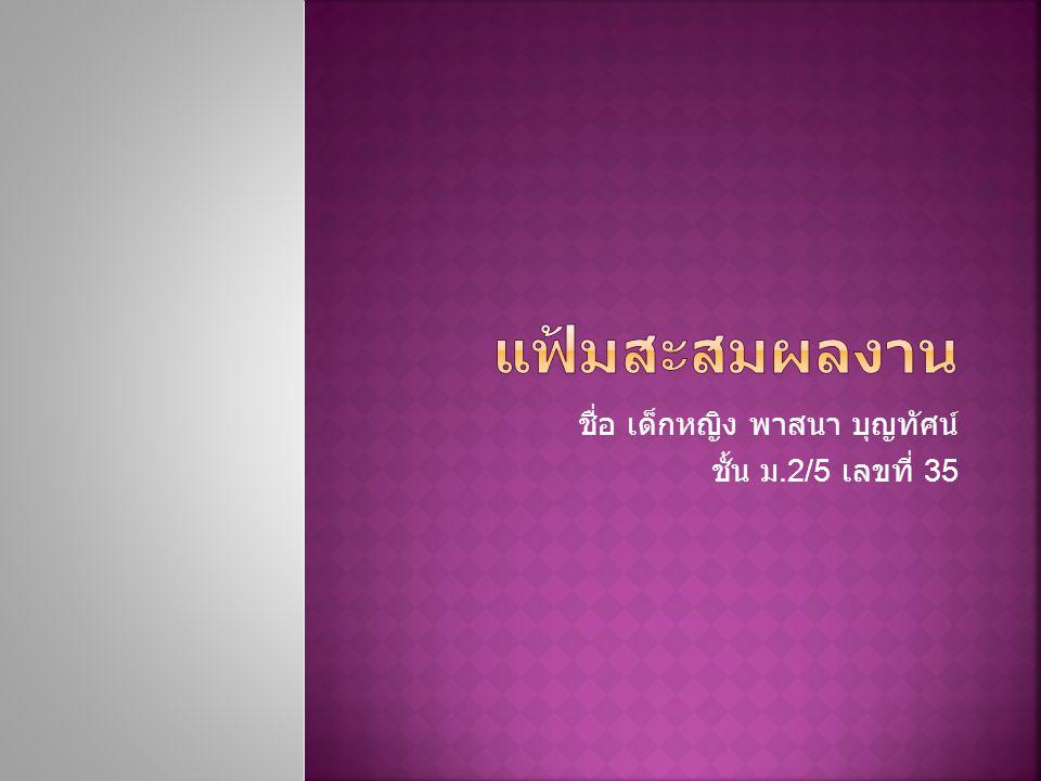 ชื่อ เด็กหญิง พาสนา บุญทัศน์ ชั้น ม.2/5 เลขที่ 35