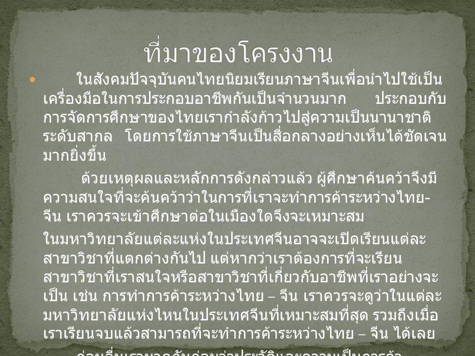 ในสังคมปัจจุบันคนไทยนิยมเรียนภาษาจีนเพื่อนำไปใช้เป็น เครื่องมือในการประกอบอาชีพกันเป็นจำนวนมาก ประกอบกับ การจัดการศึกษาของไทยเรากำลังก้าวไปสู่ความเป็นนานาชาติ ระดับสากล โดยการใช้ภาษาจีนเป็นสื่อกลางอย่างเห็นได้ชัดเจน มากยิ่งขึ้น ด้วยเหตุผลและหลักการดังกล่าวแล้ว ผู้ศึกษาค้นคว้าจึงมี ความสนใจที่จะค้นคว้าว่าในการที่เราจะทำการค้าระหว่างไทย - จีน เราควรจะเข้าศึกษาต่อในเมืองใดจึงจะเหมาะสม ในมหาวิทยาลัยแต่ละแห่งในประเทศจีนอาจจะเปิดเรียนแต่ละ สาขาวิชาที่แตกต่างกันไป แต่หากว่าเราต้องการที่จะเรียน สาขาวิชาที่เราสนใจหรือสาขาวิชาที่เกี่ยวกับอาชีพที่เราอย่างจะ เป็น เช่น การทำการค้าระหว่างไทย – จีน เราควรจะดูว่าในแต่ละ มหาวิทยาลัยแห่งไหนในประเทศจีนที่เหมาะสมที่สุด รวมถึงเมื่อ เราเรียนจบแล้วสามารถที่จะทำการค้าระหว่างไทย – จีน ได้เลย ก่อนอื่นเรามาดูกันก่อนว่าประวัติและความเป็นการค้า ระหว่างไทย – จีน เกิดขึ้นเมื่อไรและมีรูปแบบการค้าอย่างไรบ้าง และทราบสภาพภูมิศาสตร์ของแต่ละเมืองที่น่าสนใจ