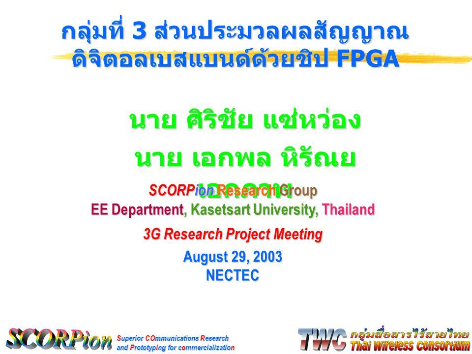Superior COmmunications Research and Prototyping for commercialization นาย ศิริชัย แซ่หว่อง นาย เอกพล หิรัณย เอกภาพ กลุ่มที่ 3 ส่วนประมวลผลสัญญาณ ดิจิตอลเบสแบนด์ด้วยชิป FPGA SCORPion Research Group EE Department, Kasetsart University, Thailand 3G Research Project Meeting August 29, 2003 NECTEC