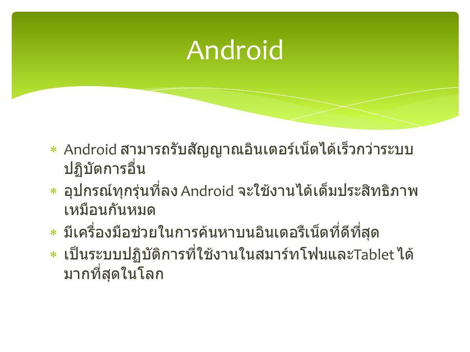  Android สามารถรับสัญญาณอินเตอร์เน็ตได้เร็วกว่าระบบ ปฏิบัตการอื่น  อุปกรณ์ทุกรุ่นที่ลง Android จะใช้งานได้เต็มประสิทธิภาพ เหมือนกันหมด  มีเครื่องมือช่วยในการค้นหาบนอินเตอรืเน็ตที่ดีที่สุด  เป็นระบบปฏิบัติการที่ใช้งานในสมาร์ทโฟนและ Tablet ได้ มากที่สุดในโลก Android
