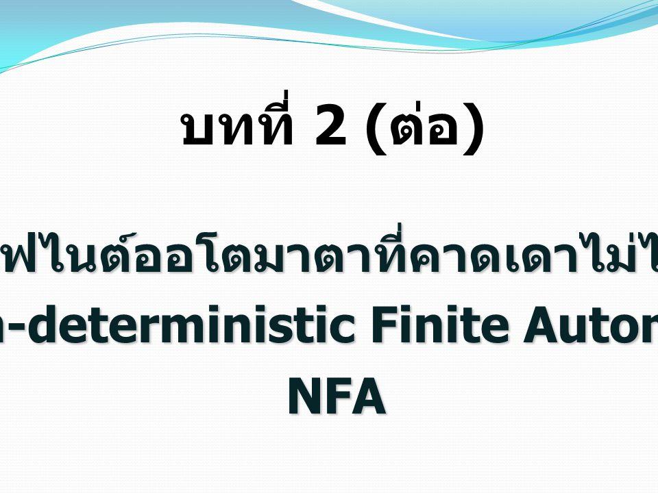 ไฟไนต์ออโตมาตาที่คาดเดาไม่ได้ (Non-deterministic Finite Automata) NFA บทที่ 2 ( ต่อ )