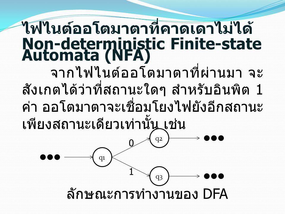 ไฟไนต์ออโตมาตาที่คาดเดาไม่ได้ Non-deterministic Finite-state Automata (NFA) จากไฟไนต์ออโตมาตาที่ผ่านมา จะ สังเกตได้ว่าที่สถานะใดๆ สำหรับอินพิต 1 ค่า ออโตมาตาจะเชื่อมโยงไฟยังอีกสถานะ เพียงสถานะเดียวเท่านั้น เช่น q1 q2 q3 0 1 ลักษณะการทำงานของ DFA