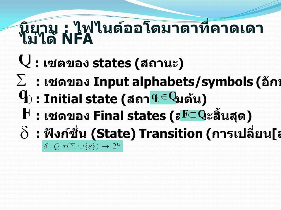 : เซตของ states ( สถานะ ) : เซตของ Input alphabets/symbols ( อักษร / สัญลักษณ์ รับเข้า ) : Initial state ( สถานะเริ่มต้น ) : เซตของ Final states ( สถานะสิ้นสุด ) : ฟังก์ชั่น (State) Transition ( การเปลี่ยน [ สถานะ ]) นิยาม : ไฟไนต์ออโตมาตาที่คาดเดา ไม่ได้ NFA