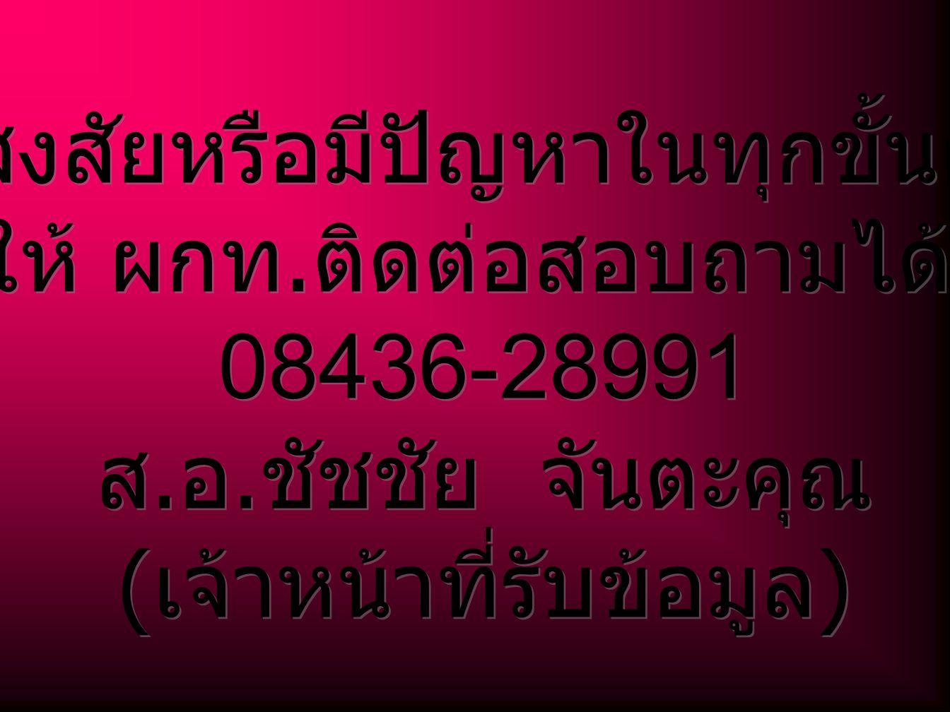ถ้าสงสัยหรือมีปัญหาในทุกขั้นตอน ให้ ผกท. ติดต่อสอบถามได้ที่ 08436-28991 ส.