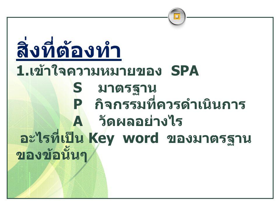 สิ่งที่ต้องทำ 1.เข้าใจความหมายของ SPA S มาตรฐาน P กิจกรรมที่ควรดำเนินการ A วัดผลอย่างไร อะไรที่เป็น Key word ของมาตรฐาน ของข้อนั้นๆ