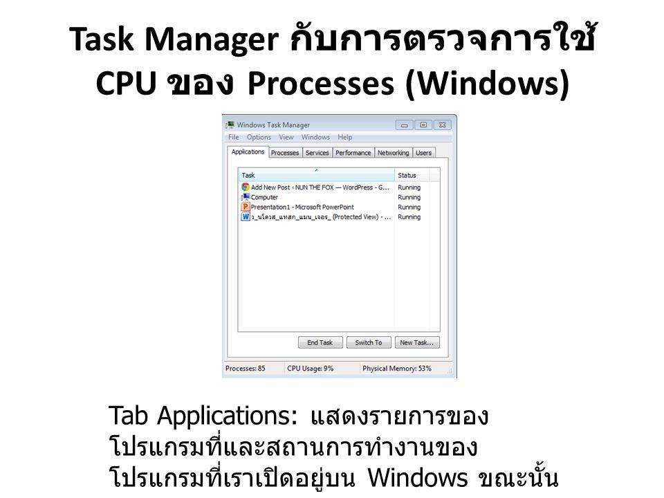 Task Manager กับการตรวจการใช้ CPU ของ Processes (Windows) Tab Applications: แสดงรายการของ โปรแกรมที่และสถานการทำงานของ โปรแกรมที่เราเปิดอยู่บน Windows ขณะนั้น