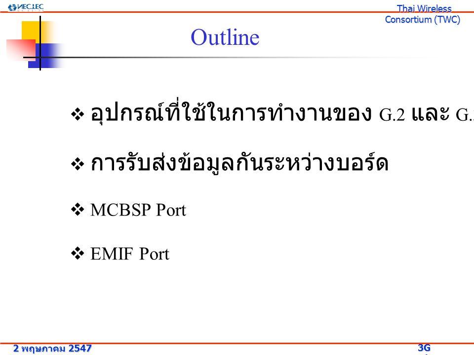 Outline  อุปกรณ์ที่ใช้ในการทำงานของ G.2 และ G.3  การรับส่งข้อมูลกันระหว่างบอร์ด  MCBSP Port  EMIF Port 2 พฤษภาคม 2547 3G Research Project 3G Resea