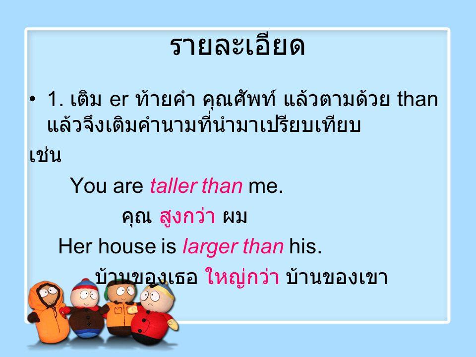 รายละเอียด 1. เติม er ท้ายคำ คุณศัพท์ แล้วตามด้วย than แล้วจึงเติมคำนามที่นำมาเปรียบเทียบ เช่น You are taller than me. คุณ สูงกว่า ผม Her house is lar