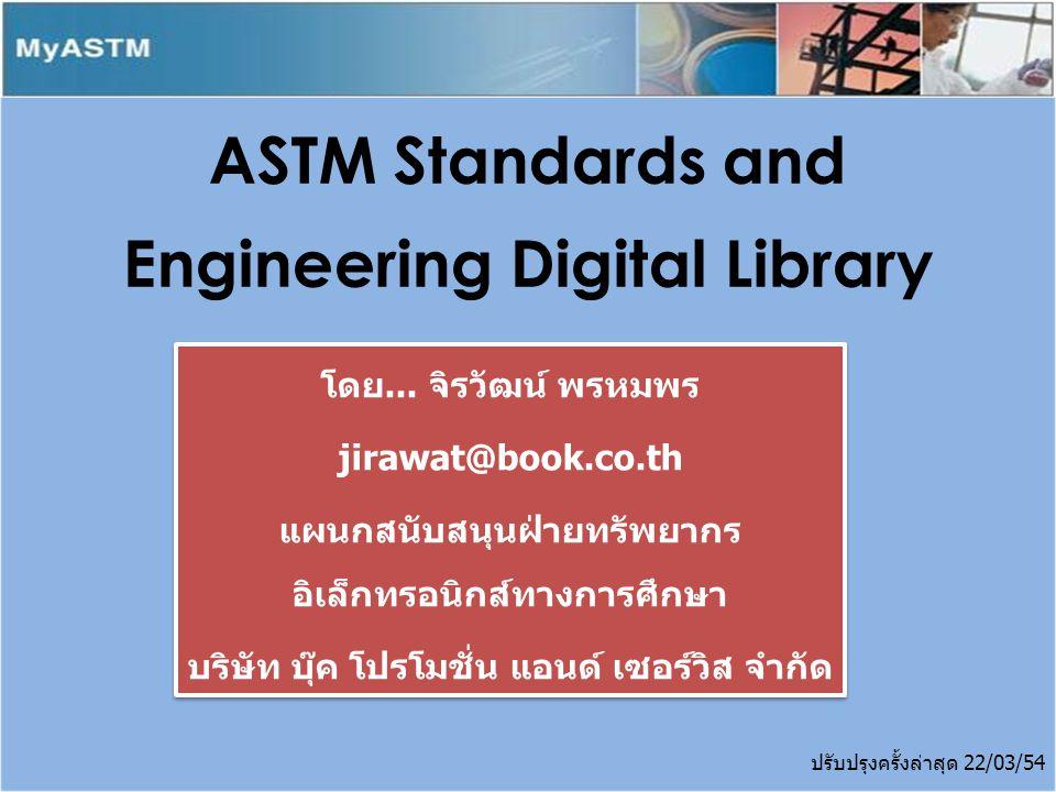 ASTM Standards and Engineering Digital Library เป็น ฐานข้อมูลที่ผลิตโดย ASTM International หรือ เดิมเรียกว่า American Society Testing and Materials เป็นองค์กรที่ไม่หวังผลกำไร ก่อตั้งขึ้น ในปี 1898 ปัจจุบันมีสมาชิกมากกว่า 30,000 สมาชิกจาก 135 กว่า ประเทศทั่วโลก ให้บริการมาตรฐานมากกว่า 12,000 มาตรฐานในเรื่อง materials, products, systems และ services ที่เชื่อถือได้ สำหรับใช้ ในการผลิต การวิจัย การพัฒนา การทดสอบผลิตภัณฑ์ ระบบคุณภาพ และสำหรับการค้าทั่วโลก Introduction