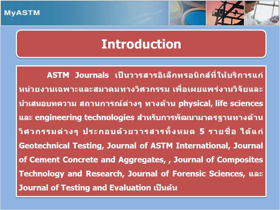 ASTM Journals เป็นวารสารอิเล็กทรอนิกส์ที่ให้บริการแก่ หน่วยงานเฉพาะและสมาคมทางวิศวกรรม เพื่อเผยแพร่งานวิจัยและ นำเสนอบทความ สถานการณ์ต่างๆ ทางด้าน physical, life sciences และ engineering technologies สำหรับการพัฒนามาตรฐานทางด้าน วิศวกรรมต่างๆ ประกอบด้วยวารสารทั้งหมด 5 รายชื่อ ได้แก่ Geotechnical Testing, Journal of ASTM International, Journal of Cement Concrete and Aggregates,, Journal of Composites Technology and Research, Journal of Forensic Sciences, และ Journal of Testing and Evaluation เป็นต้น Introduction