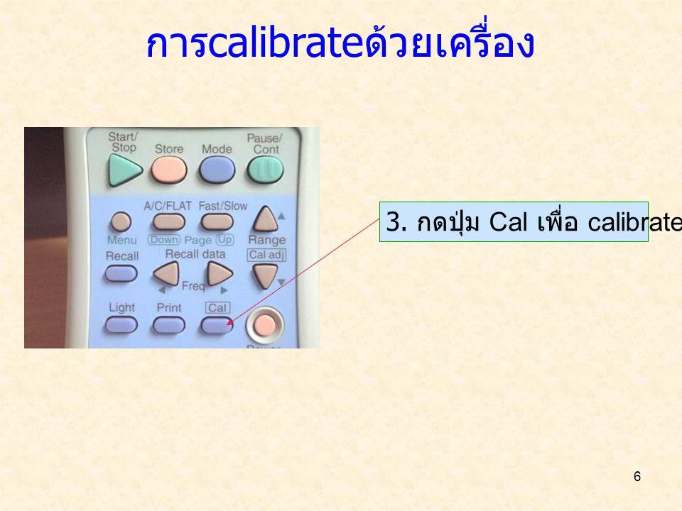 การ calibrate ด้วยเครื่อง 7 4.หน้าจอเพื่อ calibrate ค่าที่ต้องการปรับเทียบ ค่าที่เครื่องอ่านได้ 5.