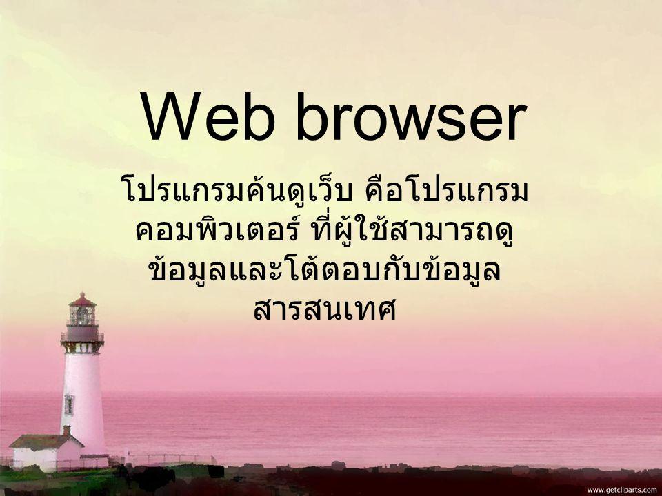 Web browser โปรแกรมค้นดูเว็บ คือโปรแกรม คอมพิวเตอร์ ที่ผู้ใช้สามารถดู ข้อมูลและโต้ตอบกับข้อมูล สารสนเทศ