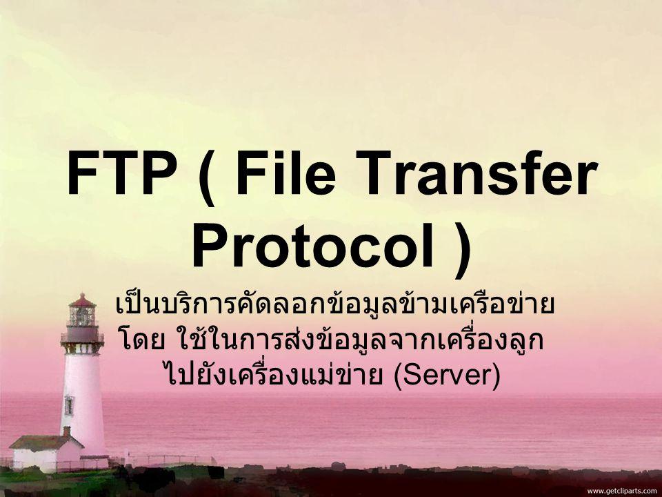 FTP ( File Transfer Protocol ) เป็นบริการคัดลอกข้อมูลข้ามเครือข่าย โดย ใช้ในการส่งข้อมูลจากเครื่องลูก ไปยังเครื่องแม่ข่าย (Server)