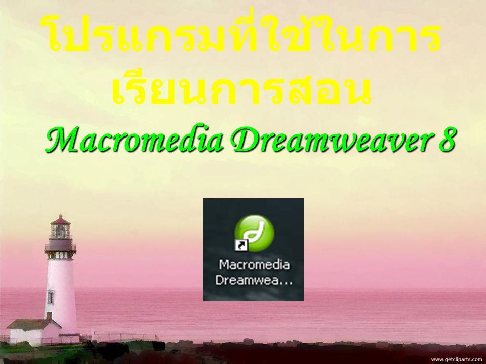 โปรแกรมที่ใช้ในการ เรียนการสอน Macromedia Dreamweaver 8