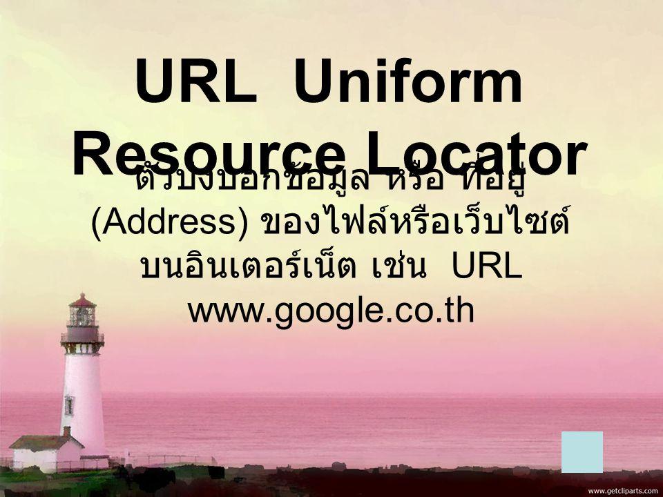 URL Uniform Resource Locator ตัวบ่งบอกข้อมูล หรือ ที่อยู่ (Address) ของไฟล์หรือเว็บไซต์ บนอินเตอร์เน็ต เช่น URL www.google.co.th