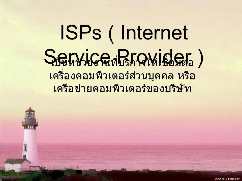 ISPs ( Internet Service Provider ) เป็นหน่วยงานที่บริการให้เชื่อมต่อ เครื่องคอมพิวเตอร์ส่วนบุคคล หรือ เครือข่ายคอมพิวเตอร์ของบริษัท