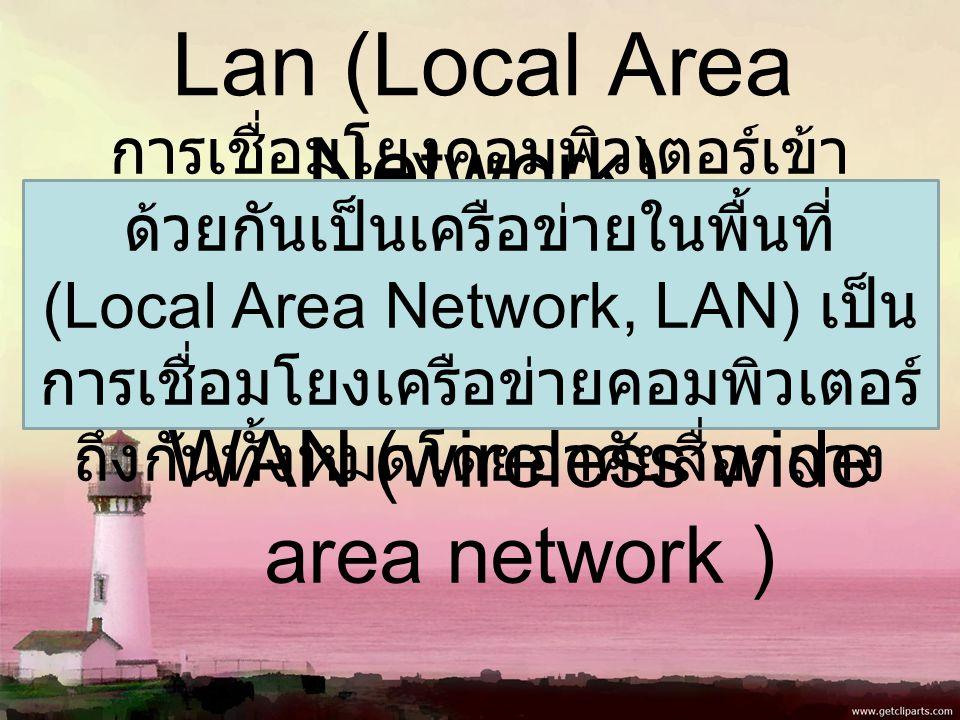 Lan (Local Area Network) WAN (wireless wide area network ) การเชื่อมโยงคอมพิวเตอร์เข้า ด้วยกันเป็นเครือข่ายในพื้นที่ (Local Area Network, LAN) เป็น การเชื่อมโยงเครือข่ายคอมพิวเตอร์ ถึงกันทั้งหมดโดยอาศัยสื่อกลาง