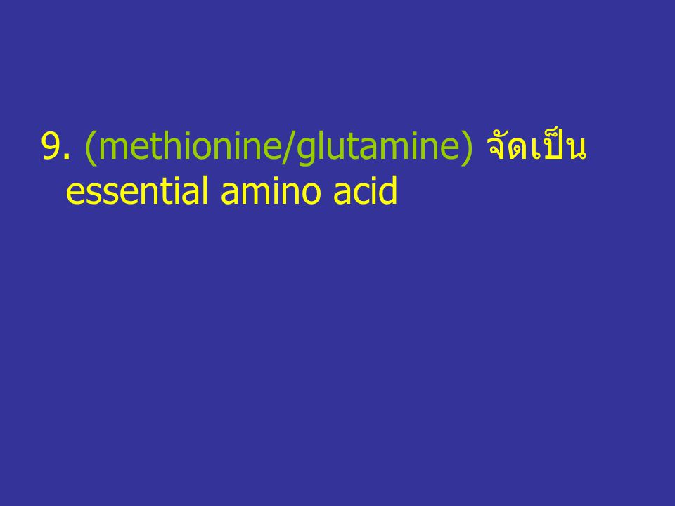 9. (methionine/glutamine) จัดเป็น essential amino acid