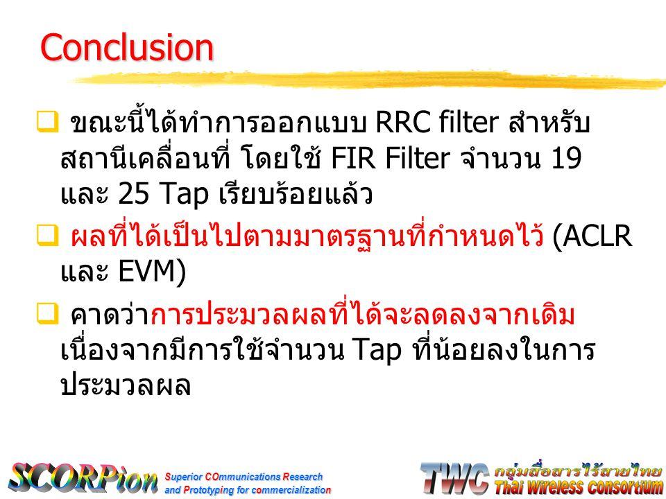 Superior COmmunications Research and Prototyping for commercialization Conclusion  ขณะนี้ได้ทำการออกแบบ RRC filter สำหรับ สถานีเคลื่อนที่ โดยใช้ FIR Filter จำนวน 19 และ 25 Tap เรียบร้อยแล้ว  ผลที่ได้เป็นไปตามมาตรฐานที่กำหนดไว้ (ACLR และ EVM)  คาดว่าการประมวลผลที่ได้จะลดลงจากเดิม เนื่องจากมีการใช้จำนวน Tap ที่น้อยลงในการ ประมวลผล