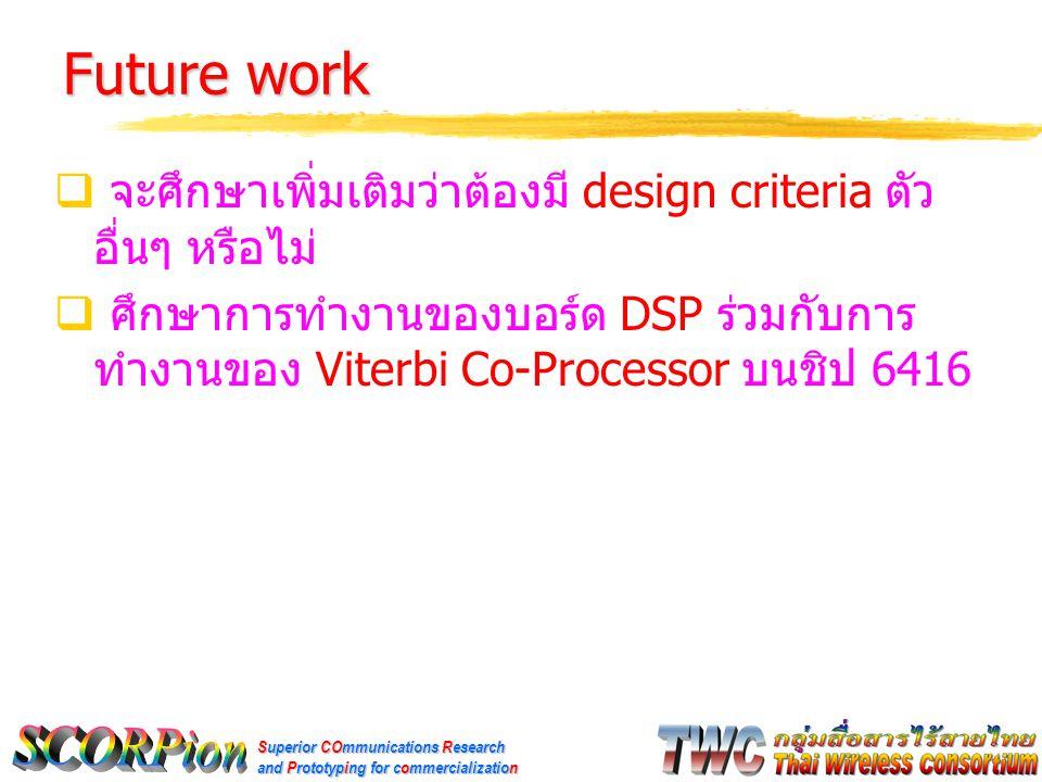 Superior COmmunications Research and Prototyping for commercialization Future work  จะศึกษาเพิ่มเติมว่าต้องมี design criteria ตัว อื่นๆ หรือไม่  ศึกษาการทำงานของบอร์ด DSP ร่วมกับการ ทำงานของ Viterbi Co-Processor บนชิป 6416