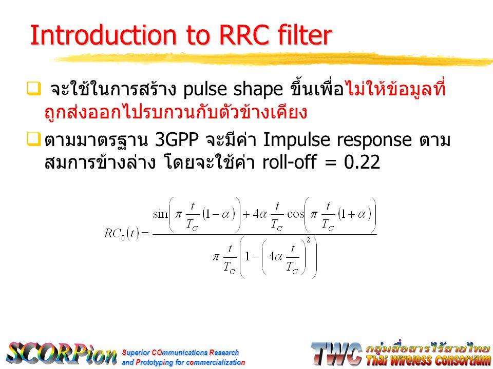 Superior COmmunications Research and Prototyping for commercialization Introduction to RRC filter  จะใช้ในการสร้าง pulse shape ขึ้นเพื่อไม่ให้ข้อมูลที่ ถูกส่งออกไปรบกวนกับตัวข้างเคียง  ตามมาตรฐาน 3GPP จะมีค่า Impulse response ตาม สมการข้างล่าง โดยจะใช้ค่า roll-off = 0.22