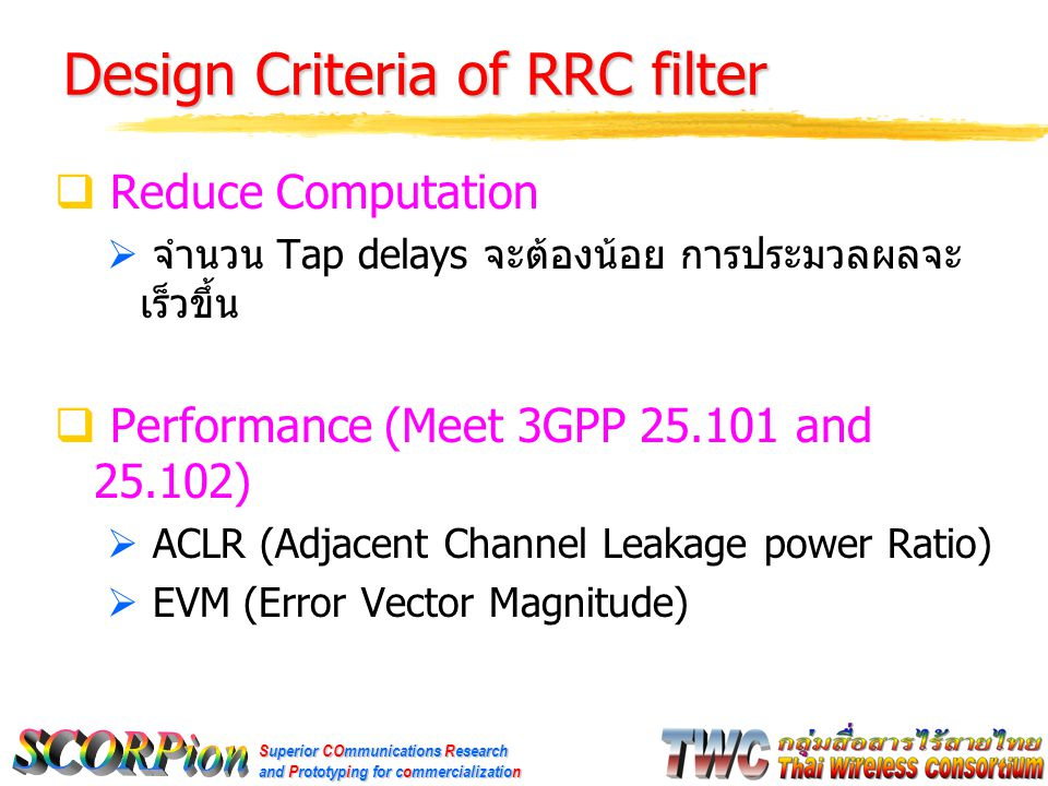 Superior COmmunications Research and Prototyping for commercialization Design Criteria of RRC filter  Reduce Computation  จำนวน Tap delays จะต้องน้อย การประมวลผลจะ เร็วขึ้น  Performance (Meet 3GPP 25.101 and 25.102)  ACLR (Adjacent Channel Leakage power Ratio)  EVM (Error Vector Magnitude)
