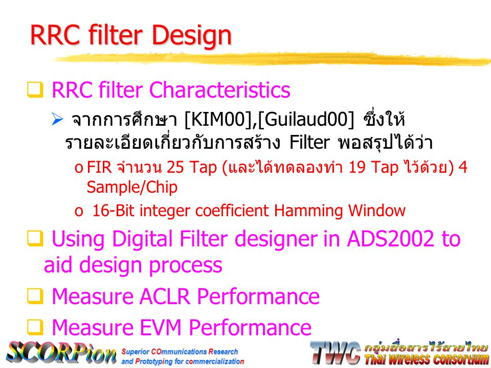 Superior COmmunications Research and Prototyping for commercialization RRC filter Design  RRC filter Characteristics  จากการศึกษา [KIM00],[Guilaud00] ซึ่งให้ รายละเอียดเกี่ยวกับการสร้าง Filter พอสรุปได้ว่า oFIR จำนวน 25 Tap ( และได้ทดลองทำ 19 Tap ไว้ด้วย ) 4 Sample/Chip o 16-Bit integer coefficient Hamming Window  Using Digital Filter designer in ADS2002 to aid design process  Measure ACLR Performance  Measure EVM Performance