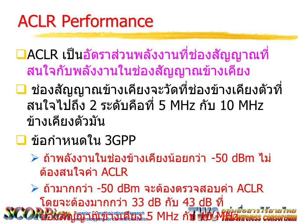 Superior COmmunications Research and Prototyping for commercialization ACLR Performance  ACLR เป็นอัตราส่วนพลังงานที่ช่องสัญญาณที่ สนใจกับพลังงานในช่องสัญญาณข้างเคียง  ช่องสัญญาณข้างเคียงจะวัดที่ช่องข้างเคียงตัวที่ สนใจไปถึง 2 ระดับคือที่ 5 MHz กับ 10 MHz ข้างเคียงตัวมัน  ข้อกำหนดใน 3GPP  ถ้าพลังงานในช่องข้างเคียงน้อยกว่า -50 dBm ไม่ ต้องสนใจค่า ACLR  ถ้ามากกว่า -50 dBm จะต้องตรวจสอบค่า ACLR โดยจะต้องมากกว่า 33 dB กับ 43 dB ที่ ช่องสัญญาณข้างเคียง 5 MHz กับ 10 MHz ตามลำดับ