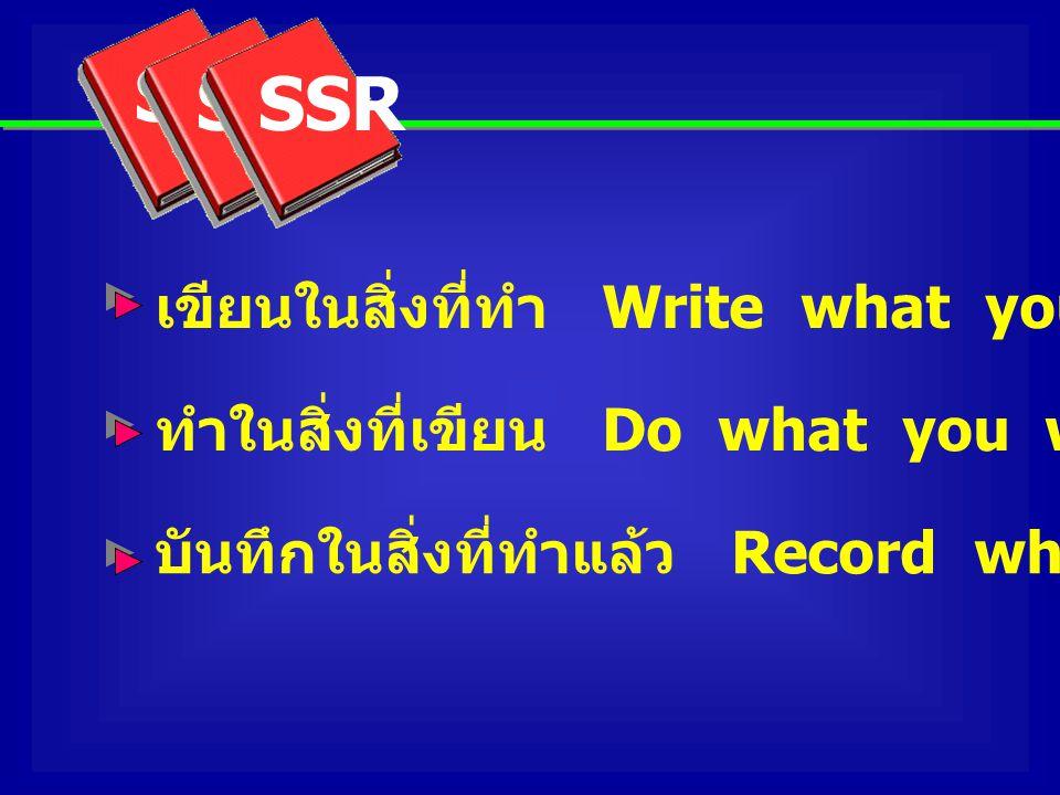 เขียนในสิ่งที่ทำ Write what you do ทำในสิ่งที่เขียน Do what you write บันทึกในสิ่งที่ทำแล้ว Record what you have done SSR